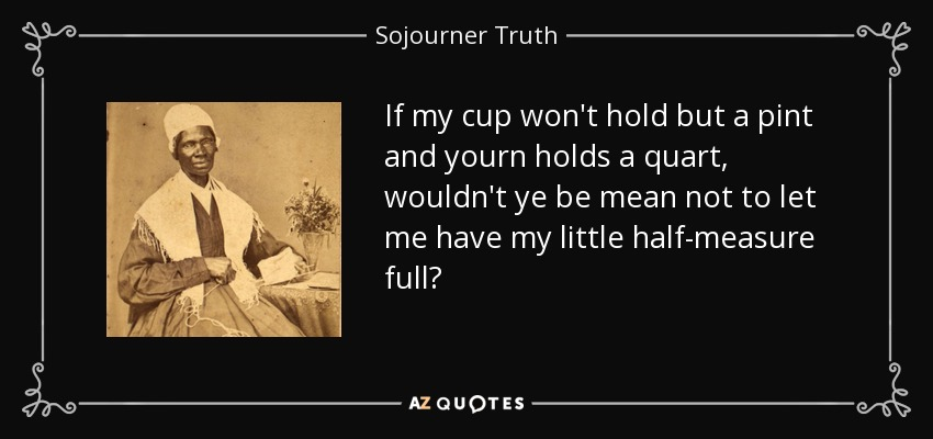 Cup Half Full Quotes: Sojourner Truth Quote: If My Cup Won't Hold But A Pint And