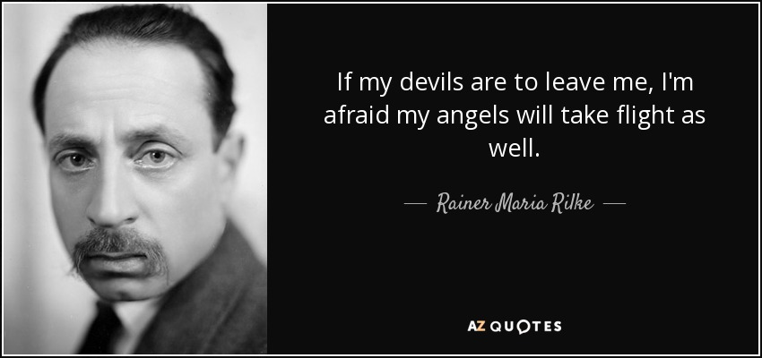 If my devils are to leave me, I'm afraid my angels will take flight as well. - Rainer Maria Rilke