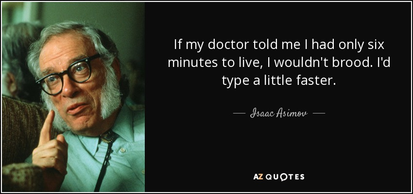 If my doctor told me I had only six minutes to live, I wouldn't brood. I'd type a little faster. - Isaac Asimov