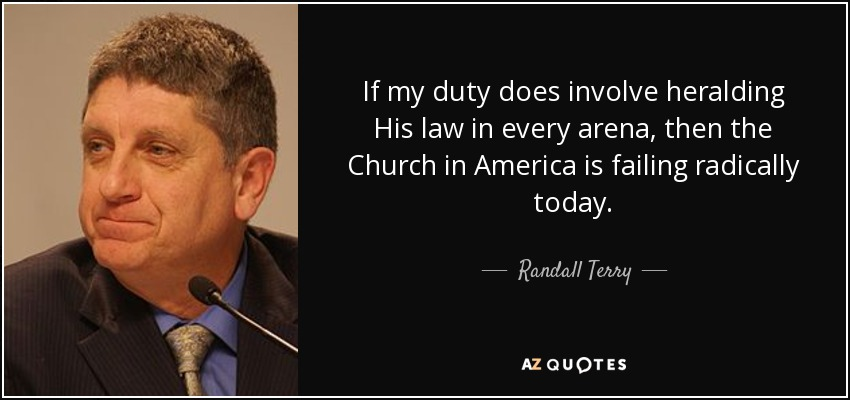 If my duty does involve heralding His law in every arena, then the Church in America is failing radically today. - Randall Terry