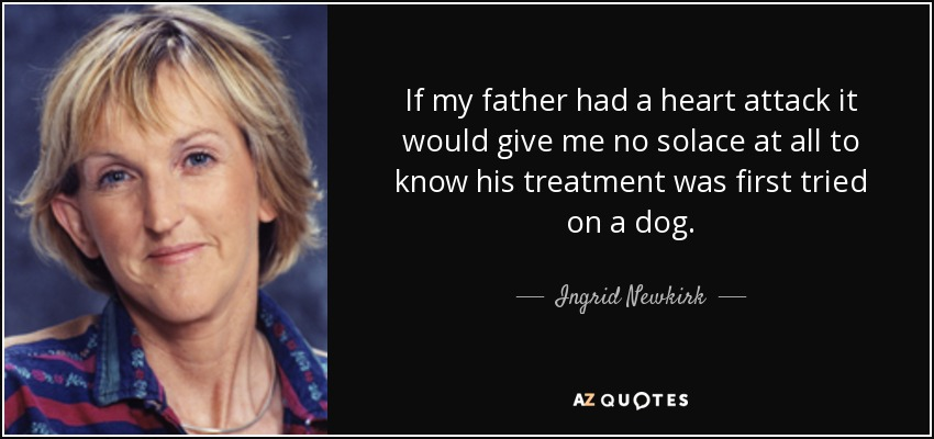 If my father had a heart attack, it would give me no solace at all to know his treatment was first tried on a dog. - Ingrid Newkirk