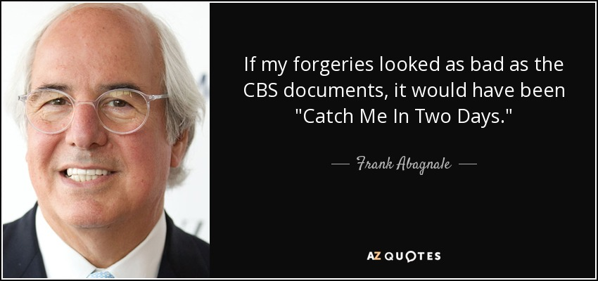 If my forgeries looked as bad as the CBS documents, it would have been 'Catch Me In Two Days'. - Frank Abagnale
