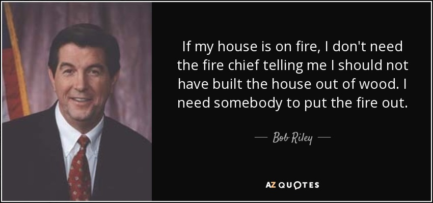 If my house is on fire, I don't need the fire chief telling me I should not have built the house out of wood. I need somebody to put the fire out. - Bob Riley