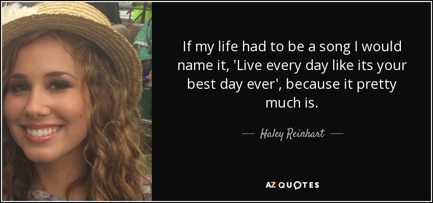 If my life had to be a song I would name it, 'Live every day like its your best day ever', because it pretty much is. - Haley Reinhart