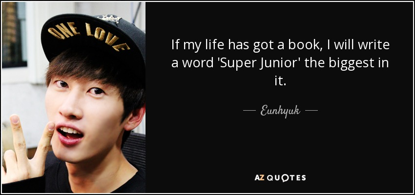 If my life has got a book, I will write a word 'Super Junior' the biggest in it. - Eunhyuk