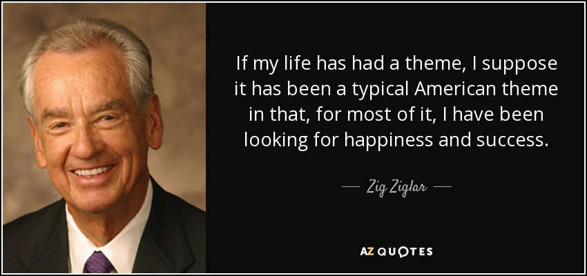 If my life has had a theme, I suppose it has been a typical American theme in that, for most of it, I have been looking for happiness and success. - Zig Ziglar