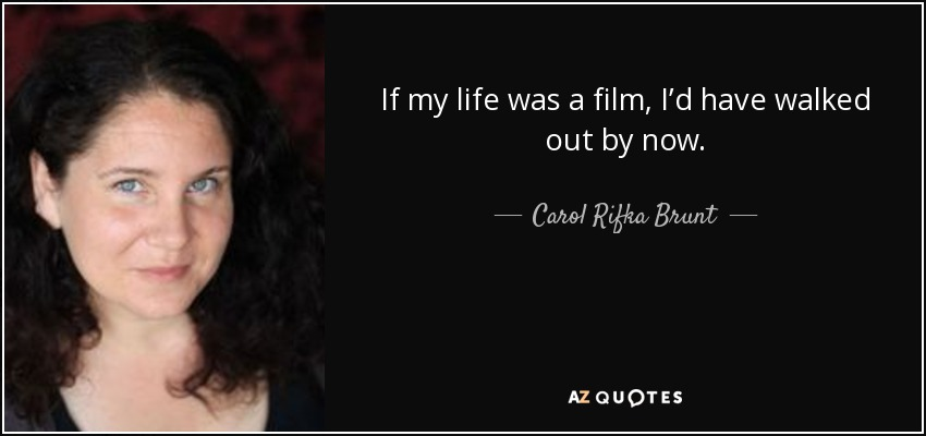 If my life was a film, I'd have walked out by now. - Carol Rifka Brunt