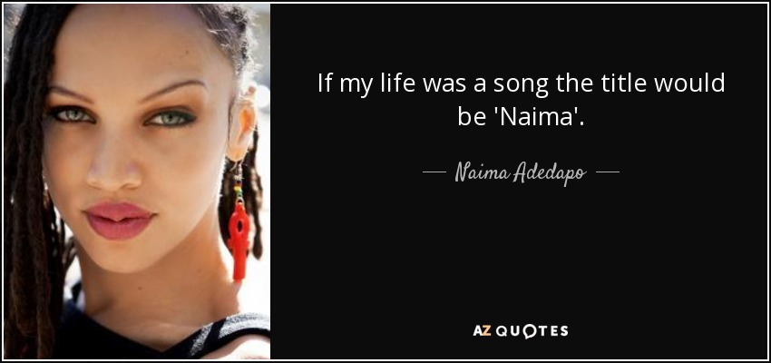 If my life was a song the title would be 'Naima'. - Naima Adedapo