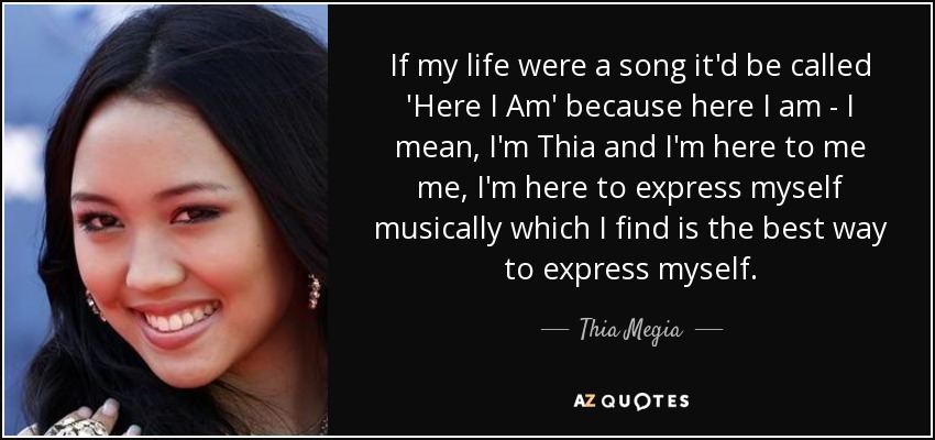 If my life were a song it'd be called 'Here I Am' because here I am - I mean, I'm Thia and I'm here to me me, I'm here to express myself musically which I find is the best way to express myself. - Thia Megia