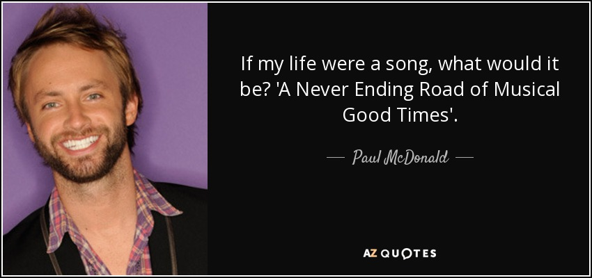 If my life were a song, what would it be? 'A Never Ending Road of Musical Good Times'. - Paul McDonald