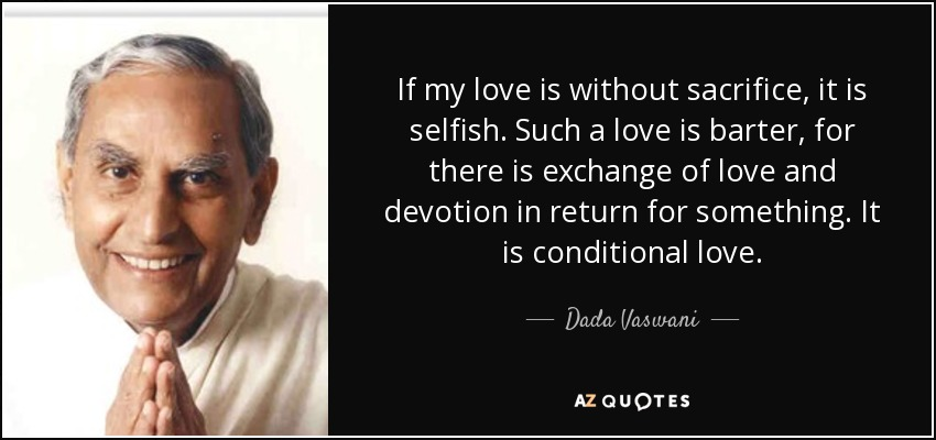 If my love is without sacrifice, it is selfish. Such a love is barter, for there is exchange of love and devotion in return for something. It is conditional love. - Dada Vaswani