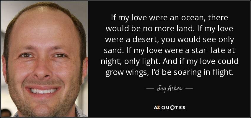 If my love were an ocean, there would be no more land. If my love were a desert, you would see only sand. If my love were a star- late at night, only light. And if my love could grow wings, I'd be soaring in flight. - Jay Asher