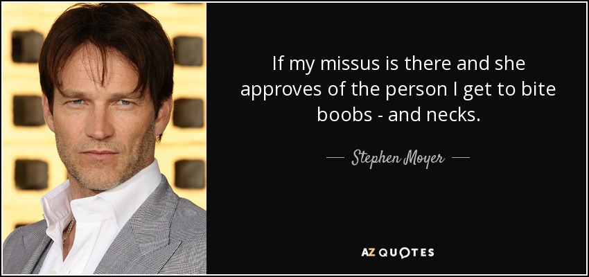If my missus is there and she approves of the person I get to bite boobs - and necks. - Stephen Moyer