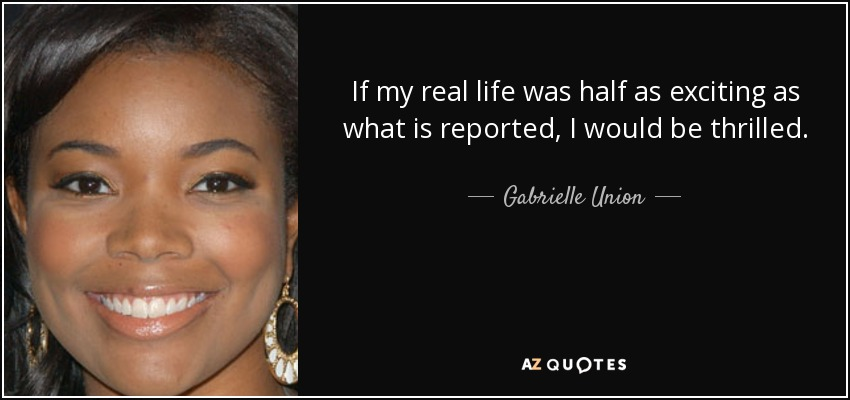 If my real life was half as exciting as what is reported, I would be thrilled. - Gabrielle Union