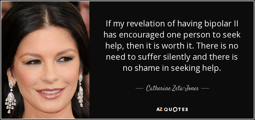 If my revelation of having bipolar II has encouraged one person to seek help, then it is worth it. There is no need to suffer silently and there is no shame in seeking help. - Catherine Zeta-Jones