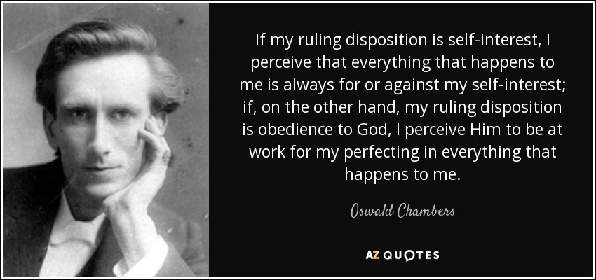 If my ruling disposition is self-interest, I perceive that everything that happens to me is always for or against my self-interest; if, on the other hand, my ruling disposition is obedience to God, I perceive Him to be at work for my perfecting in everything that happens to me. - Oswald Chambers