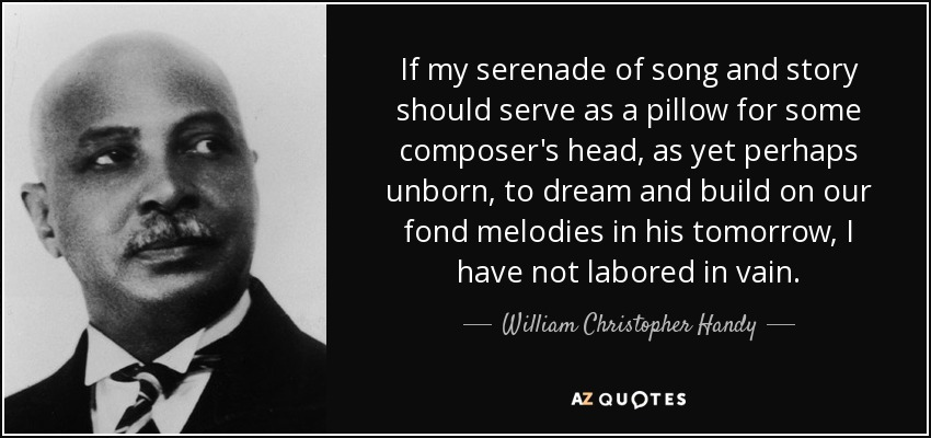 If my serenade of song and story should serve as a pillow for some composer's head, as yet perhaps unborn, to dream and build on our fond melodies in his tomorrow, I have not labored in vain. - William Christopher Handy