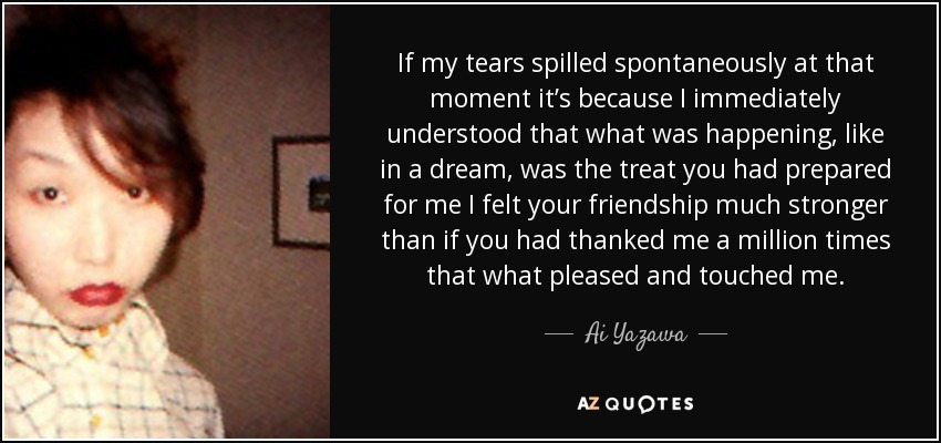 If my tears spilled spontaneously at that moment it's because I immediately understood that what was happening, like in a dream, was the treat you had prepared for me I felt your friendship much stronger than if you had thanked me a million times that what pleased and touched me. - Ai Yazawa