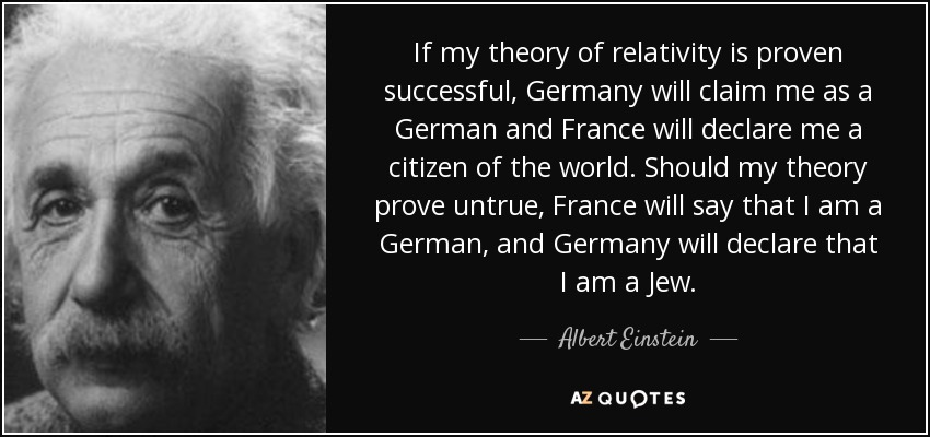 If my theory of relativity is proven successful, Germany will claim me as a German and France will declare me a citizen of the world. Should my theory prove untrue, France will say that I am a German, and Germany will declare that I am a Jew. - Albert Einstein