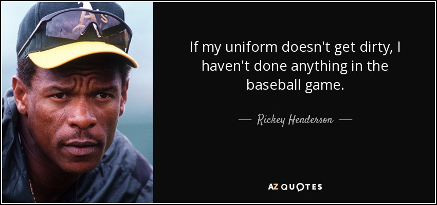 If my uniform doesn't get dirty, I haven't done anything in the baseball game. - Rickey Henderson