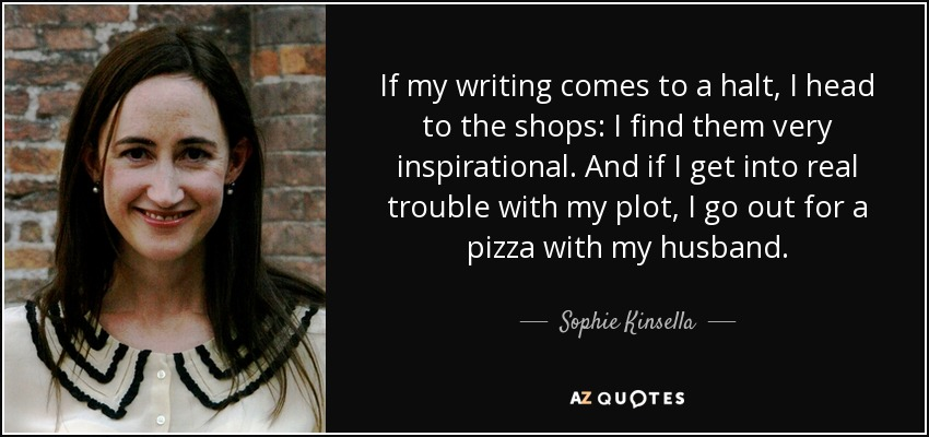 If my writing comes to a halt, I head to the shops: I find them very inspirational. And if I get into real trouble with my plot, I go out for a pizza with my husband. - Sophie Kinsella