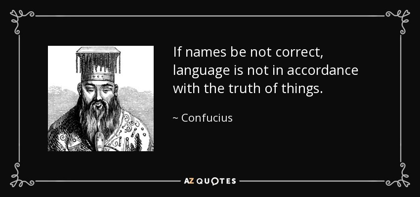 If names be not correct, language is not in accordance with the truth of things. - Confucius