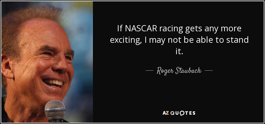 If NASCAR racing gets any more exciting, I may not be able to stand it. - Roger Staubach