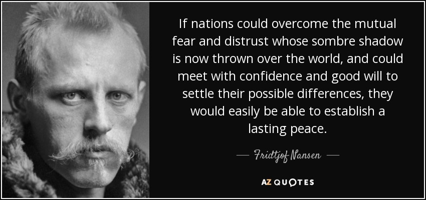 If nations could overcome the mutual fear and distrust whose sombre shadow is now thrown over the world, and could meet with confidence and good will to settle their possible differences, they would easily be able to establish a lasting peace. - Fridtjof Nansen