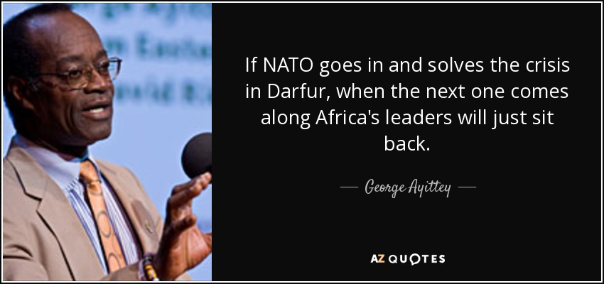 If NATO goes in and solves the crisis in Darfur, when the next one comes along Africa's leaders will just sit back. - George Ayittey