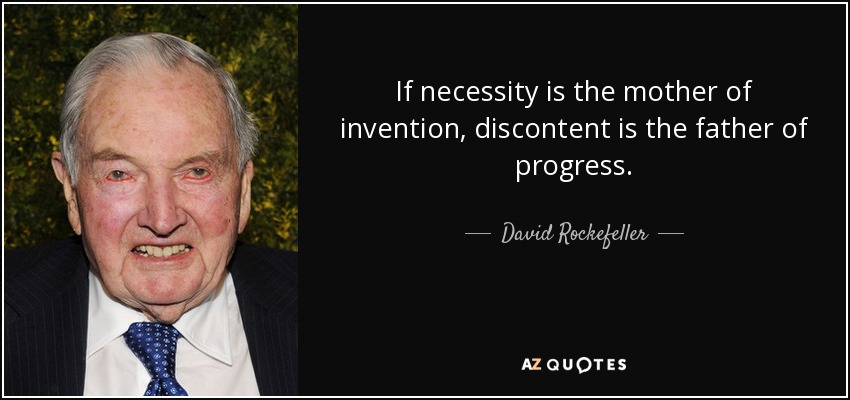 If necessity is the mother of invention, discontent is the father of progress. - David Rockefeller
