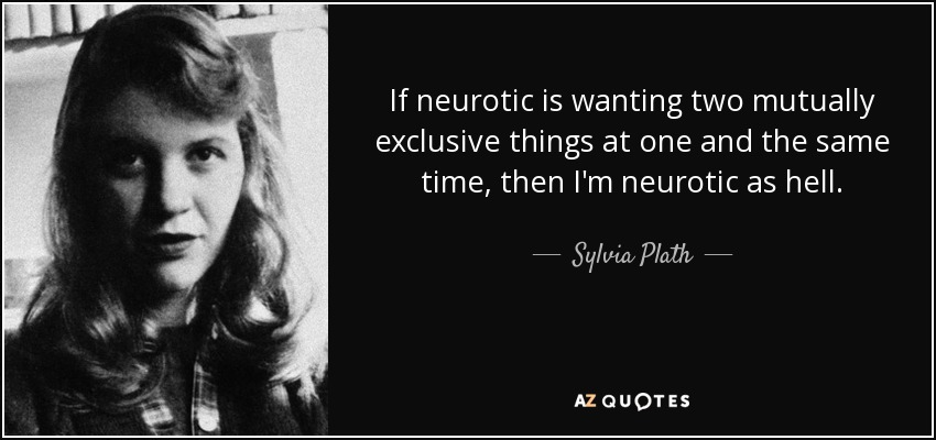 If neurotic is wanting two mutually exclusive things at one and the same time, then I'm neurotic as hell. - Sylvia Plath