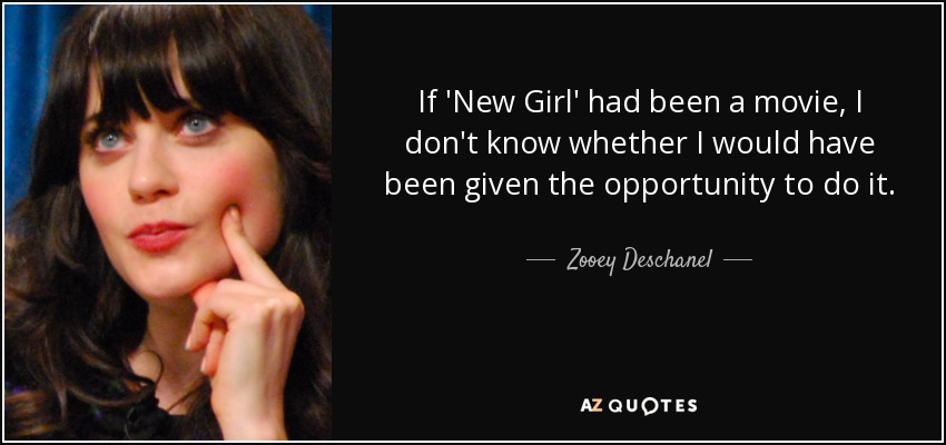 If 'New Girl' had been a movie, I don't know whether I would have been given the opportunity to do it. - Zooey Deschanel