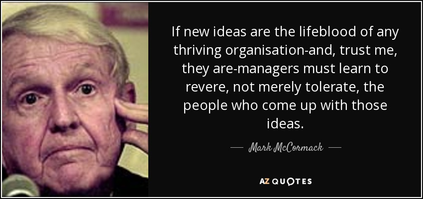 If new ideas are the lifeblood of any thriving organisation-and, trust me, they are-managers must learn to revere, not merely tolerate, the people who come up with those ideas. - Mark McCormack