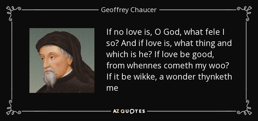 If no love is, O God, what fele I so? And if love is, what thing and which is he? If love be good, from whennes cometh my woo? If it be wikke, a wonder thynketh me - Geoffrey Chaucer