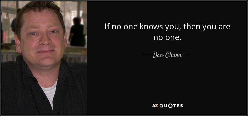 If no one knows you, then you are no one. - Dan Chaon