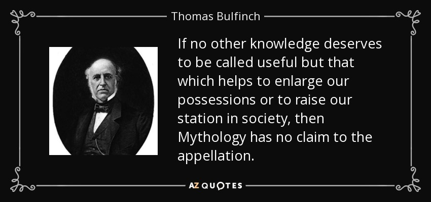 If no other knowledge deserves to be called useful but that which helps to enlarge our possessions or to raise our station in society, then Mythology has no claim to the appellation. - Thomas Bulfinch