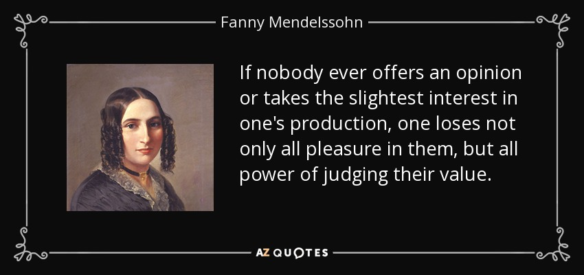 If nobody ever offers an opinion or takes the slightest interest in one's production, one loses not only all pleasure in them, but all power of judging their value. - Fanny Mendelssohn