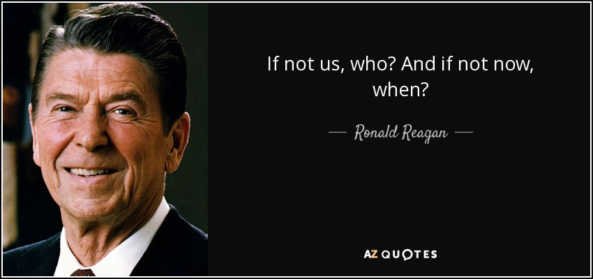 If not us, who? And if not now, when? - Ronald Reagan
