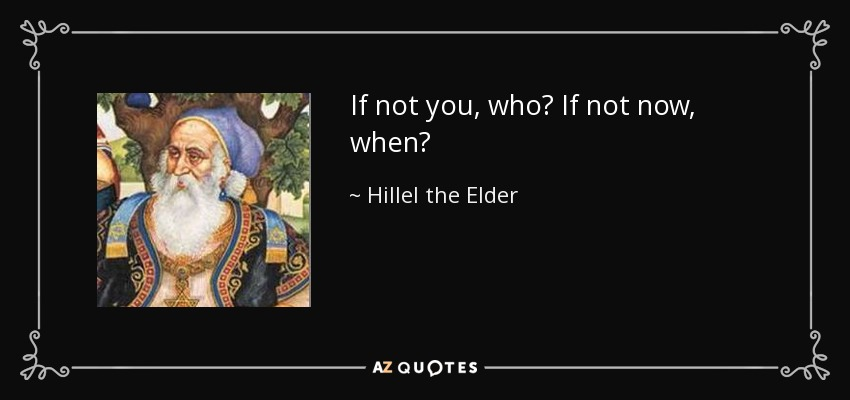 If not you, who? If not now, when? - Hillel the Elder
