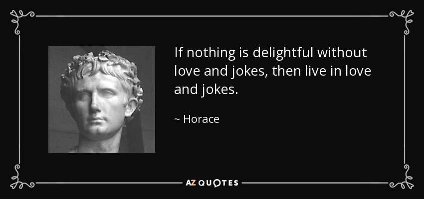 If nothing is delightful without love and jokes, then live in love and jokes. - Horace