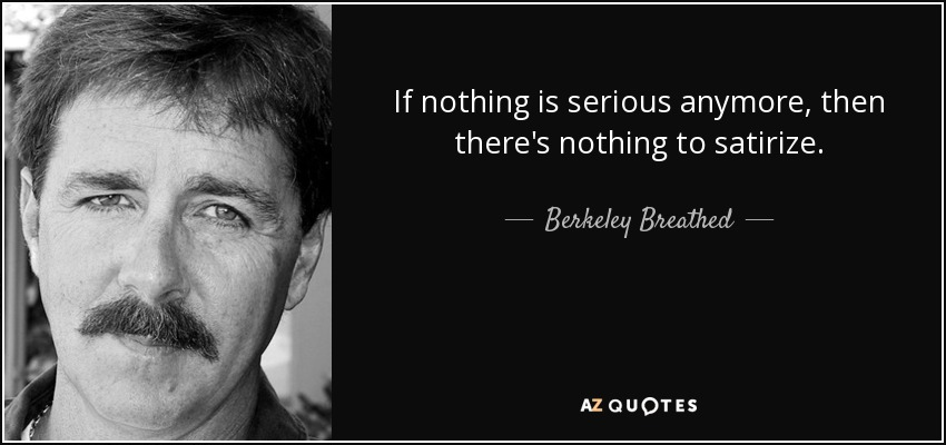If nothing is serious anymore, then there's nothing to satirize. - Berkeley Breathed