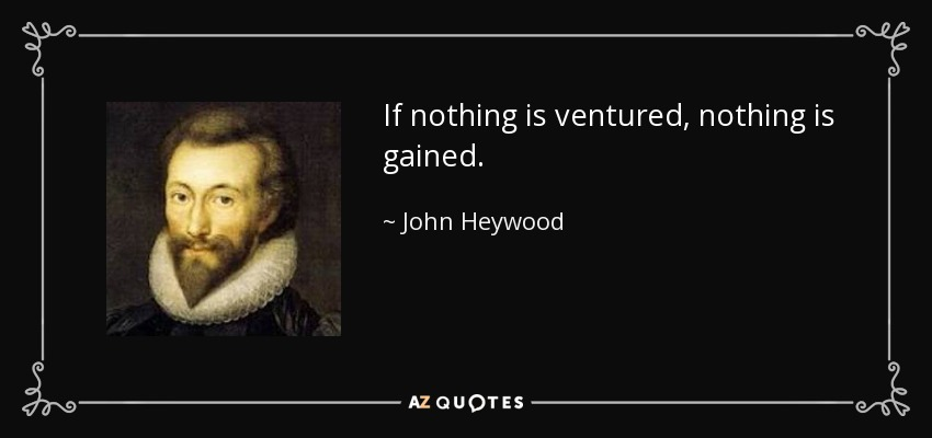If nothing is ventured, nothing is gained. - John Heywood