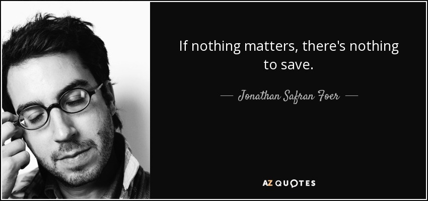 If nothing matters, there's nothing to save. - Jonathan Safran Foer