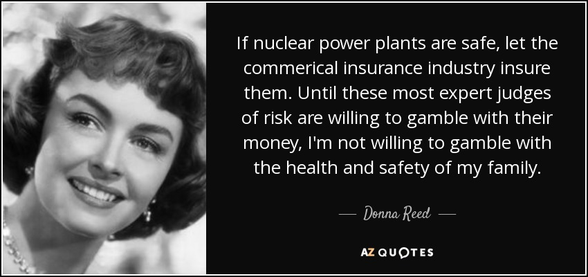 If nuclear power plants are safe, let the commerical insurance industry insure them. Until these most expert judges of risk are willing to gamble with their money, I'm not willing to gamble with the health and safety of my family. - Donna Reed