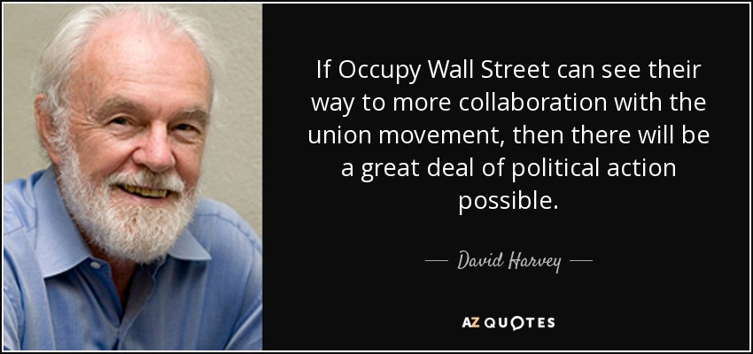 If Occupy Wall Street can see their way to more collaboration with the union movement, then there will be a great deal of political action possible. - David Harvey