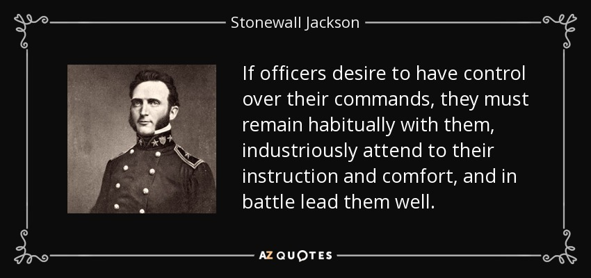 If officers desire to have control over their commands, they must remain habitually with them, industriously attend to their instruction and comfort, and in battle lead them well. - Stonewall Jackson