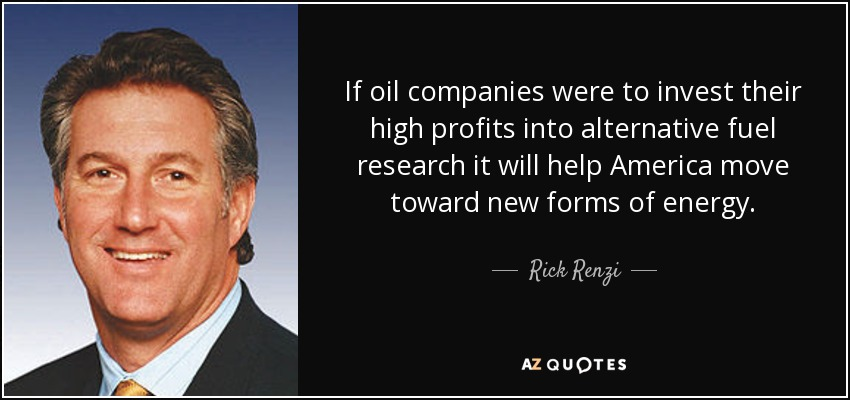 If oil companies were to invest their high profits into alternative fuel research it will help America move toward new forms of energy. - Rick Renzi