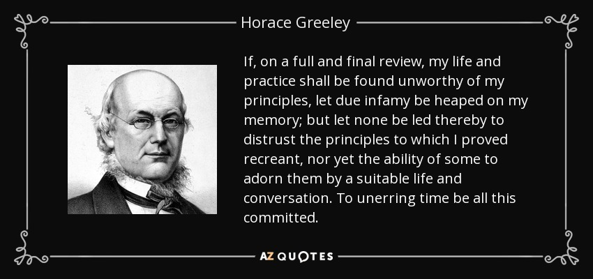 If, on a full and final review, my life and practice shall be found unworthy of my principles, let due infamy be heaped on my memory; but let none be led thereby to distrust the principles to which I proved recreant, nor yet the ability of some to adorn them by a suitable life and conversation. To unerring time be all this committed. - Horace Greeley