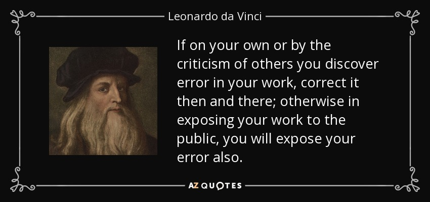 If on your own or by the criticism of others you discover error in your work, correct it then and there; otherwise in exposing your work to the public, you will expose your error also. - Leonardo da Vinci