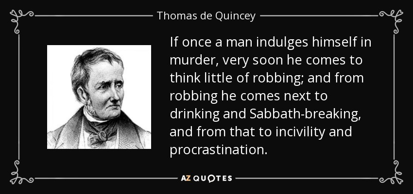 If once a man indulges himself in murder, very soon he comes to think little of robbing; and from robbing he comes next to drinking and Sabbath-breaking, and from that to incivility and procrastination. - Thomas de Quincey